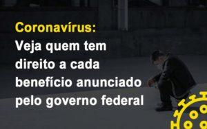 Coronavirus Veja Quem Tem Direito A Cada Beneficio Anunciado Pelo Governo - Contabilidade