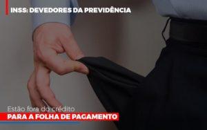 Inss Devedores Da Previdencia Estao Fora Do Credito Para Folha De Pagamento - Contabilidade