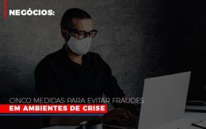 Negocios Cinco Medidas Para Evitar Fraudes Em Ambientes De Crise - Contabilidade