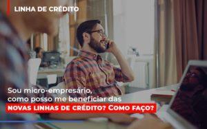 Sou Micro Empresario Com Posso Me Beneficiar Das Novas Linas De Credito - Contabilidade