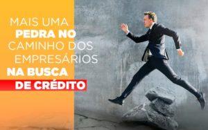 mais-uma-pedra-no-caminho-dos-empresarios-na-busca-de-credito