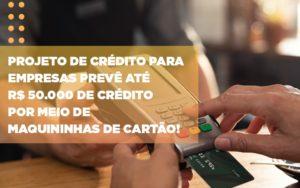 Projeto De Credito Para Empresas Preve Ate R 50 000 De Credito Por Meio De Maquininhas De Carta (2) - Contabilidade