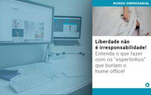 Liberdade Nao E Irresponsabilidade Entenda O Que Fazer Com Os Espertinhos Que Burlam O Home Office - Contabilidade em Estrela - RS | ZW Contabilidade