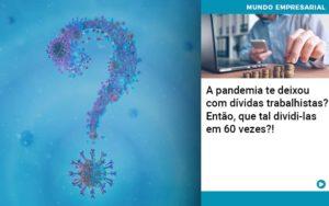 A Pandemia Te Deixou Com Dividas Trabalhistas Entao Que Tal Dividi Las Em 60 Vezes - Contabilidade em Estrela - RS | ZW Contabilidade