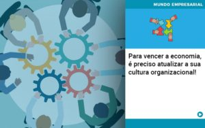 Para Vencer A Economia E Preciso Atualizar A Sua Cultura Organizacional - Contabilidade em Estrela - RS | ZW Contabilidade