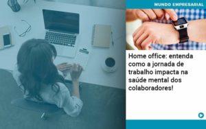 Home Office Entenda Como A Jornada De Trabalho Impacta Na Saude Mental Dos Colaboradores Organização Contábil Lawini - Contabilidade em Estrela - RS | ZW Contabilidade