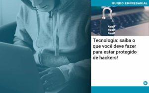 Tecnologia Saiba O Que Voce Deve Fazer Para Estar Protegido De Hackers Organização Contábil Lawini - Contabilidade em Estrela - RS | ZW Contabilidade