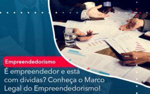 E Empreendedor E Esta Com Dividas Conheca O Marco Legal Do Empreendedorismo - Contabilidade em Estrela - RS | ZW Contabilidade