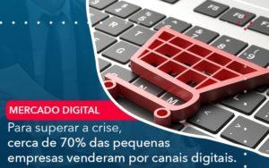 Para Superar A Crise Cerca De 70 Das Pequenas Empresas Venderam Por Canais Digitais - Contabilidade em Estrela - RS | ZW Contabilidade