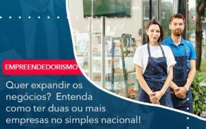 Quer Expandir Os Negocios Entenda Como Ter Duas Ou Mais Empresas No Simples Nacional - Contabilidade em Estrela - RS | ZW Contabilidade