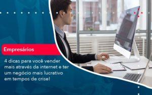 4 Dicas Para Voce Vender Mais Atraves Da Internet E Ter Um Negocio Mais Lucrativo Em Tempos De Crise 1 - Contabilidade em Estrela - RS | ZW Contabilidade