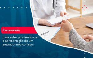 Evite Estes Problemas Com A Apresentacao De Um Atestado Medico Falso 1 - Contabilidade em Estrela - RS | ZW Contabilidade