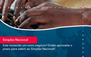 Esta Iniciando Um Novo Negocio Entao Aproveite O Prazo Para Aderir Ao Simples Nacional - Contabilidade em Estrela - RS | ZW Contabilidade