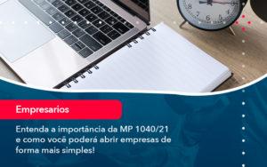 Entenda A Importancia Da Mp 1040 21 E Como Voce Podera Abrir Empresas De Forma Mais Simples - Contabilidade em Estrela - RS | ZW Contabilidade