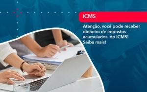 Atencao Voce Pode Receber Dinheiro De Impostos Acumulados Do Icms 1 - Contabilidade em Estrela - RS | ZW Contabilidade