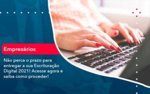 Nao Perca O Prazo Para Entregar A Sua Escrituracao Digital 2021 1 - Contabilidade em Estrela - RS | ZW Contabilidade