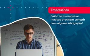 Saiba Se As Empresas Inativas Precisam Cumprir Com Alguma Obrigacao 1 - Contabilidade em Estrela - RS | ZW Contabilidade