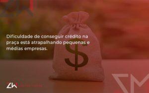 A Dificuldade De Conseguir Crédito Na Praça Está Atrapalhando Pequenas E Médias Empresas. Zw Contabilidade - Contabilidade em Estrela - RS | ZW Contabilidade