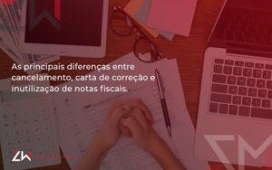 Conheça As Principais Diferenças Entre Cancelamento, Carta De Correção E Inutilização De Notas Fiscais Zw Contabilidade - Contabilidade em Estrela - RS | ZW Contabilidade