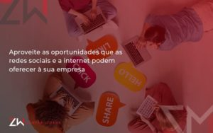 Aproveite As Oportunidades Que As Redes Sociais E A Internet Podem Oferecer à Sua Empresa Zw Contabilidade - Contabilidade em Estrela - RS   ZW Contabilidade