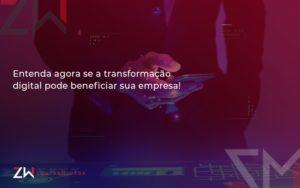 Entenda Agora Se A Transformação Digital Pode Beneficiar Sua Empresa Zw - Contabilidade em Estrela - RS | ZW Contabilidade